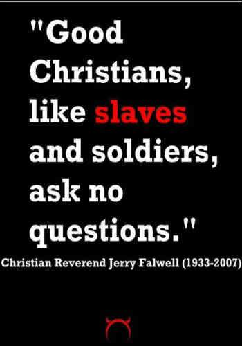 """فرتور سخنی از پدر روحانی مشهور  جِری فارول است که می گوید: """" مسیحیان راستین بردگان و سربازها را دوست دارند، هیچ سوالی نپرسید..."""" به راستی این نمونه بارزی از اخلاقی است که ادیان ابراهیمی از آن دم می زنند."""