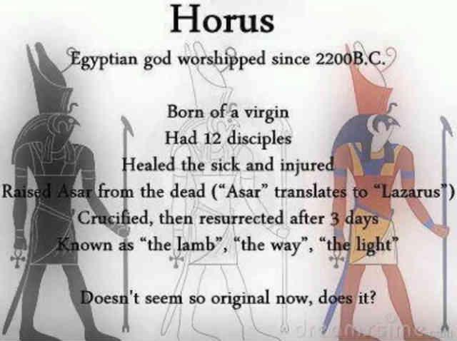 هُروس، خدایِ مصری ها از 2200 سال پیش از میلاد ستایش میشده است: - زاییده از مادری باکره - 12 شاگرد داشت - بیماران و مجروحین را شفا می داد - آسار را از زنده کرد - به صلیب کشیده شد و پس از سه روز رستاخیز کرد - به عنوان انسانی مظلوم و بی آزار، راه و روشنایی شناخته شده است! خدایت دیگر آنقدر هم اصلی به نظر نمی رسد، می رسد؟ سیروس پارسا