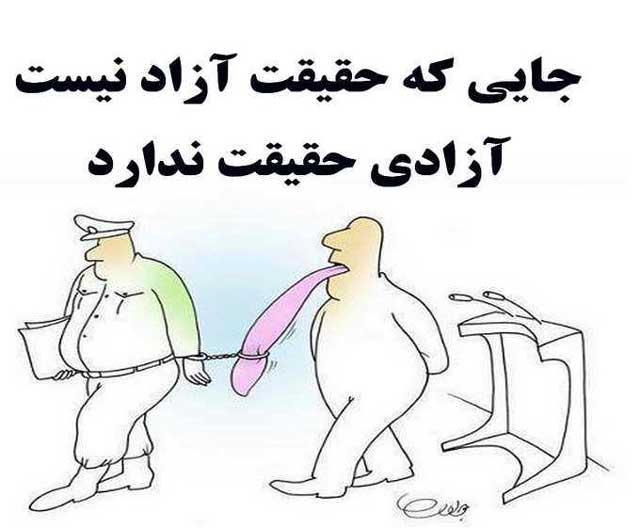 جایی که حقیقت آزاد نیست، آزادی بی معناست و نمی تواند حقیقت داشته باشد. ایران ما هم اکنون اسیر گرگان و شغال هایی است که بر روی هرحقیقتی خط کشیده اند. بنابراین در غیاب و نبودن حقیقت، نمی توان در جستجوی آزادی بود!.