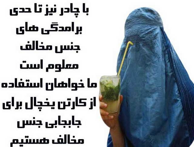 آشی که رژیم جنایتکار برای زنان ایران پخته، تنها حجاب اسلامی کافی نیست زیرا برجسگی سینه و بدن بانوان، آخوند هیز و چشم ناپاک به وسوسه می اندازد. بنابراین، برای آن که به افکار شیطانی آخوند و آخوند مرام ها آسیبی وارد نیاید، رژیم در نظر دارد که مانند افغانستان زنان را در گونی سیاه رنگ بپوشاند و یا مانند یخچال برای آنان جلد و پوشش مقوایی ابداع و اختراع کند.