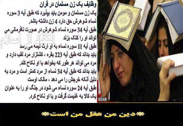 در این جا تنها بخشی از ارزش و وظایف زنان را که اسلام تعیین کرده، آورده شده است. حقیقت آنست که اسلام زن را کالایی بی اختیار و بی ارزش و زیر نظر و تحت اراده مردان می داند.