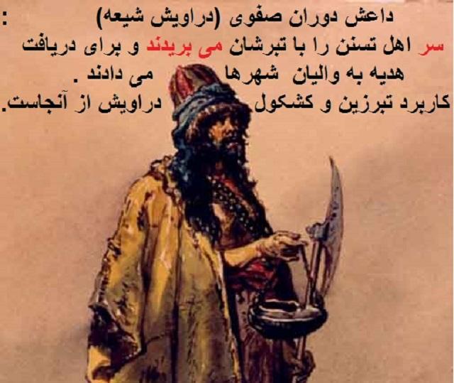 """تنها 400 سال پیش اکثریت مردم ایران سنی حنفی بودند که با سیاست شاه اسماعیل ، مذهب رسمی بزور شمشیر به تشیع تغییر کرد.این که دراویش در کوچه و بازار """"یا علی مدد """" می گفتند و با تبر زین و کشکول همراه بودند خود داستانی است. در دوران صفوی این دراویش وسیله تبر زینشان سر اهل تسنن را می بریدند و در کشکول گذاشته و به والیان شهرها می دادند و در برابر تحویل دادن سر اهل تسنن جایزه می گرفتند. آری داستان تبر زین و کشکول دراویش شیعه دست کمی از داعش ندارد، بلکه دردناکتر است."""