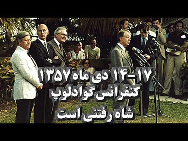 کنفرانس گوادلوپ که در سه روز (۷–۴ ماه ژانویه) سال ۱۹۷۹ برابر با (۱۷–۱۴ دی ماه ۱۳۵۷) میان سران ۴ کشور (آمریکا، انگلستان، فرانسه و آلمان) در جزیره گوادلوپ برگزار شد و موضوع اصلی آن بررسی و کنترل شورش در ایران در آن زمان ( یک ماه پیش از پیروزی انقلاب در ۲۲ بهمن ۱۳۵۷) بود. در آن نشست ، والری ژیسکاردستن «رئیسجمهور فرانسه» جیمی کارتر «رئیس جمهور آمریکا»، جیمز کالاهان «نخستوزیر بریتانیا»، هلموت اشمیت «رئیس جمهوری آلمان» شرکت داشتند و در مورد سرنگونی شاه ایران به تفاهم رسیدند.